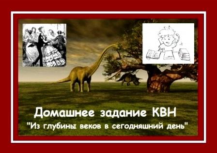 """Домашнее задание КВН """"Из глубины веков в сегодняшний день"""""""